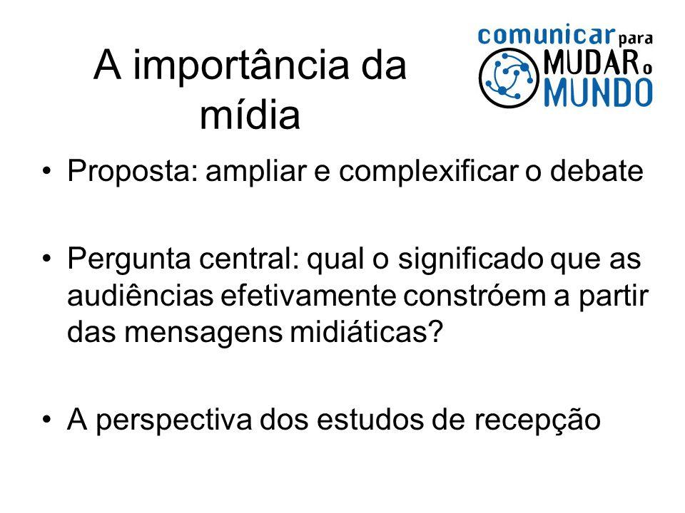 A importância da mídia Proposta: ampliar e complexificar o debate Pergunta central: qual o significado que as audiências efetivamente constróem a part