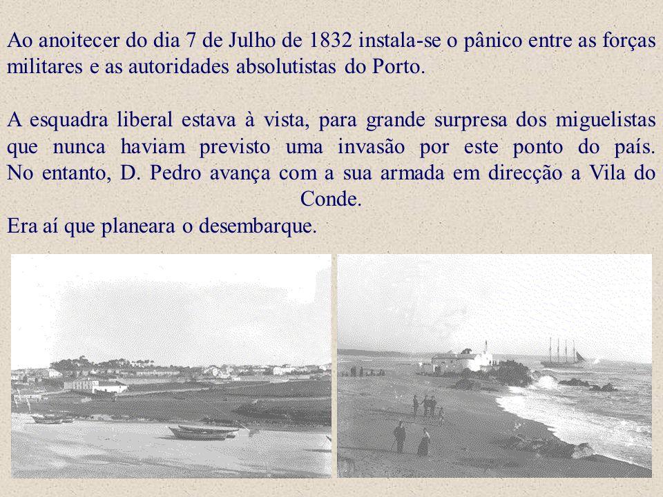 Ao anoitecer do dia 7 de Julho de 1832 instala-se o pânico entre as forças militares e as autoridades absolutistas do Porto. A esquadra liberal estava