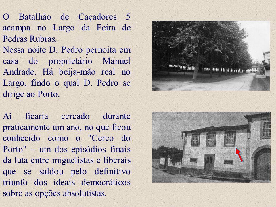 O Batalhão de Caçadores 5 acampa no Largo da Feira de Pedras Rubras. Nessa noite D. Pedro pernoita em casa do proprietário Manuel Andrade. Há beija-mã