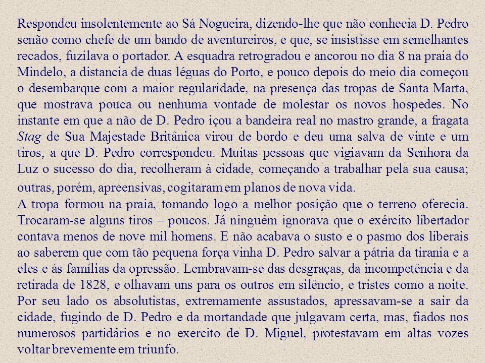 Respondeu insolentemente ao Sá Nogueira, dizendo-lhe que não conhecia D. Pedro senão como chefe de um bando de aventureiros, e que, se insistisse em s