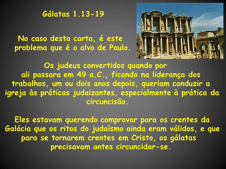 Gálatas 1.13-19 No caso desta carta, é este problema que é o alvo de Paulo. Os judeus convertidos quando por ali passara em 49 a.C., ficando na lidera