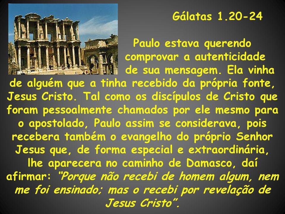 Gálatas 1.20-24 Paulo estava querendo comprovar a autenticidade de sua mensagem. Ela vinha de alguém que a tinha recebido da própria fonte, Jesus Cris