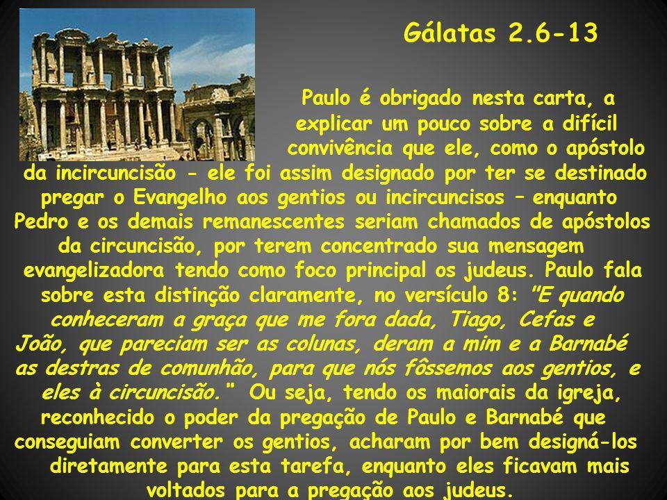 Gálatas 2.6-13 Paulo é obrigado nesta carta, a explicar um pouco sobre a difícil convivência que ele, como o apóstolo da incircuncisão - ele foi assim