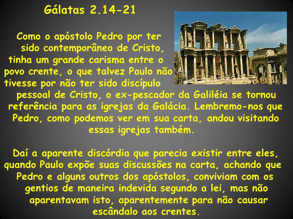 Gálatas 2.14-21 Como o apóstolo Pedro por ter sido contemporâneo de Cristo, tinha um grande carisma entre o povo crente, o que talvez Paulo não tivess