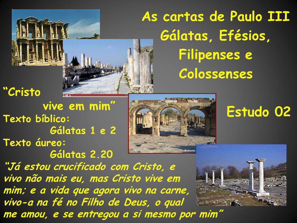 As cartas de Paulo III Gálatas, Efésios, Filipenses e Colossenses Estudo 02 Cristo vive em mim Texto bíblico: Gálatas 1 e 2 Texto áureo: Gálatas 2.20