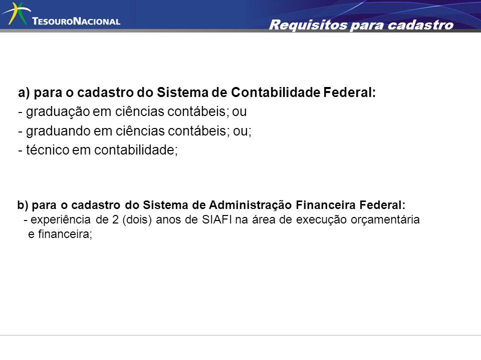 Requisitos para cadastro a) para o cadastro do Sistema de Contabilidade Federal: - graduação em ciências contábeis; ou - graduando em ciências contábe