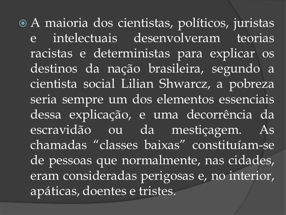 A maioria dos cientistas, políticos, juristas e intelectuais desenvolveram teorias racistas e deterministas para explicar os destinos da nação brasile