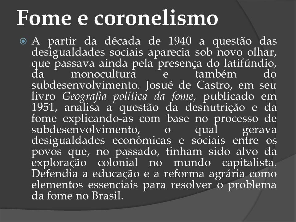 Fome e coronelismo A partir da década de 1940 a questão das desigualdades sociais aparecia sob novo olhar, que passava ainda pela presença do latifúnd