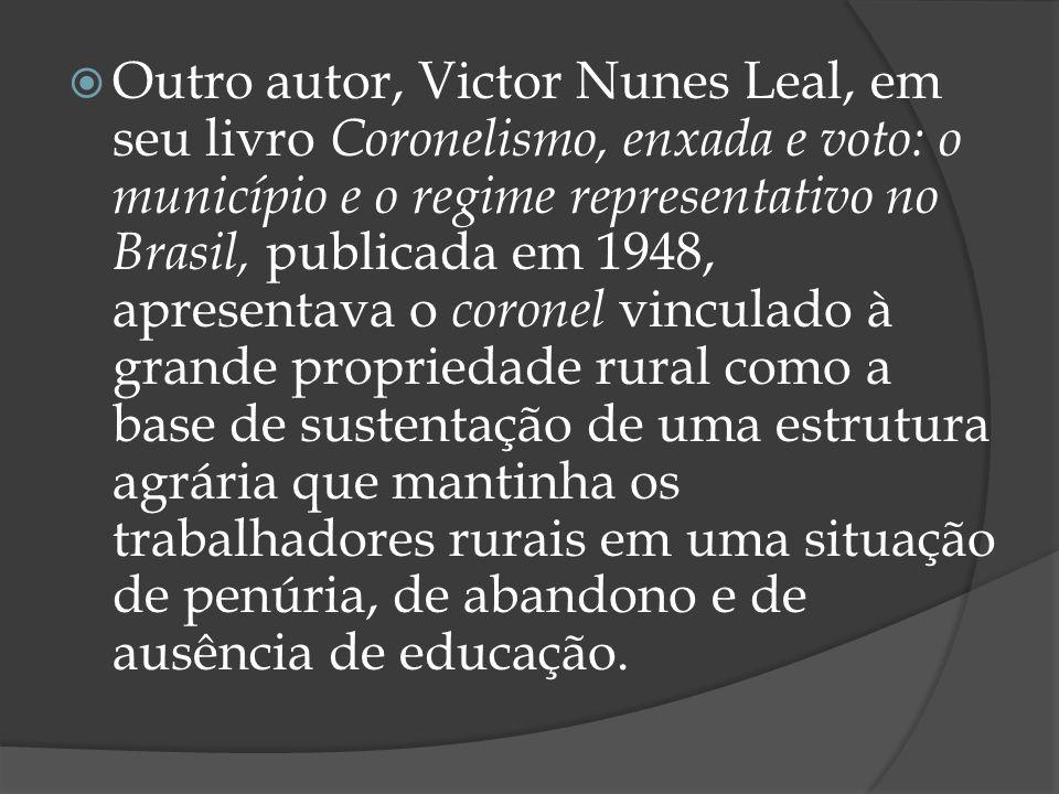 Outro autor, Victor Nunes Leal, em seu livro Coronelismo, enxada e voto: o município e o regime representativo no Brasil, publicada em 1948, apresenta
