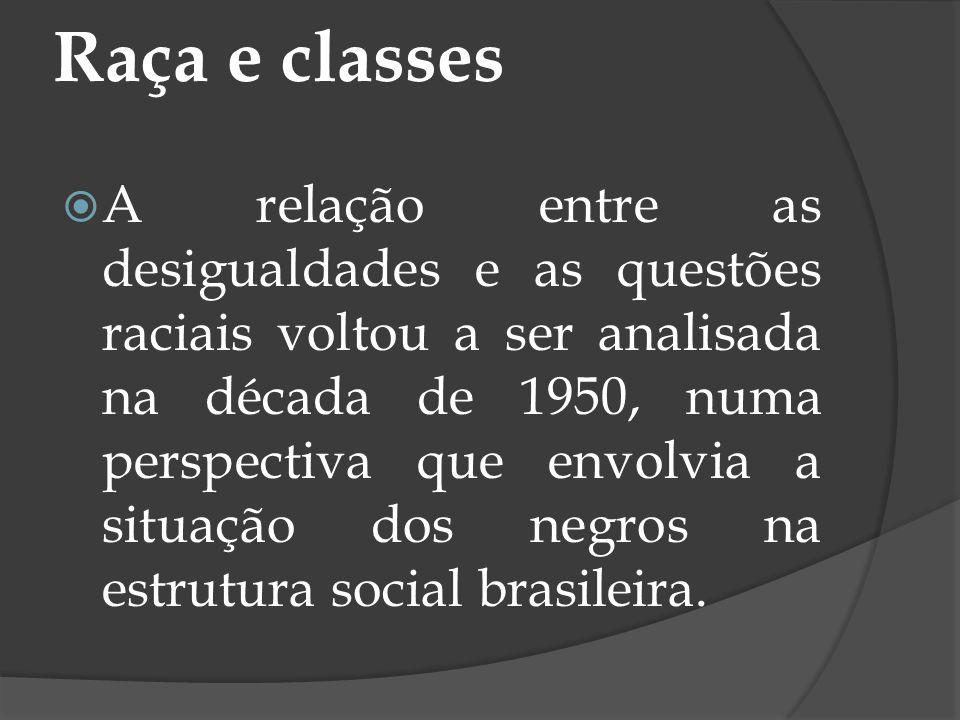 Raça e classes A relação entre as desigualdades e as questões raciais voltou a ser analisada na década de 1950, numa perspectiva que envolvia a situaç