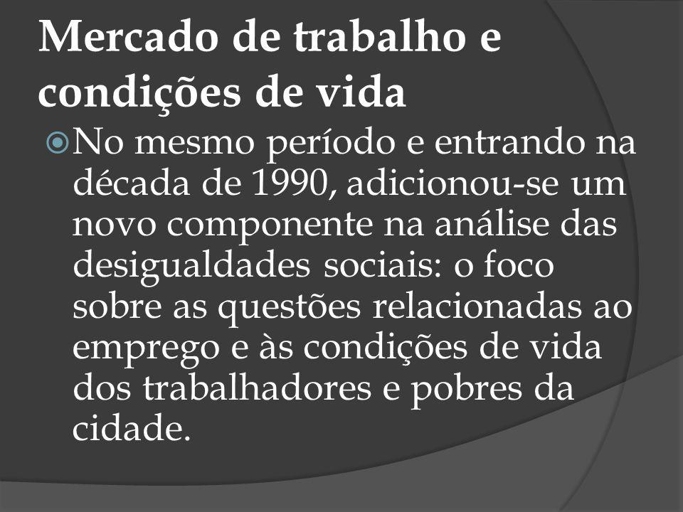 Mercado de trabalho e condições de vida No mesmo período e entrando na década de 1990, adicionou-se um novo componente na análise das desigualdades so