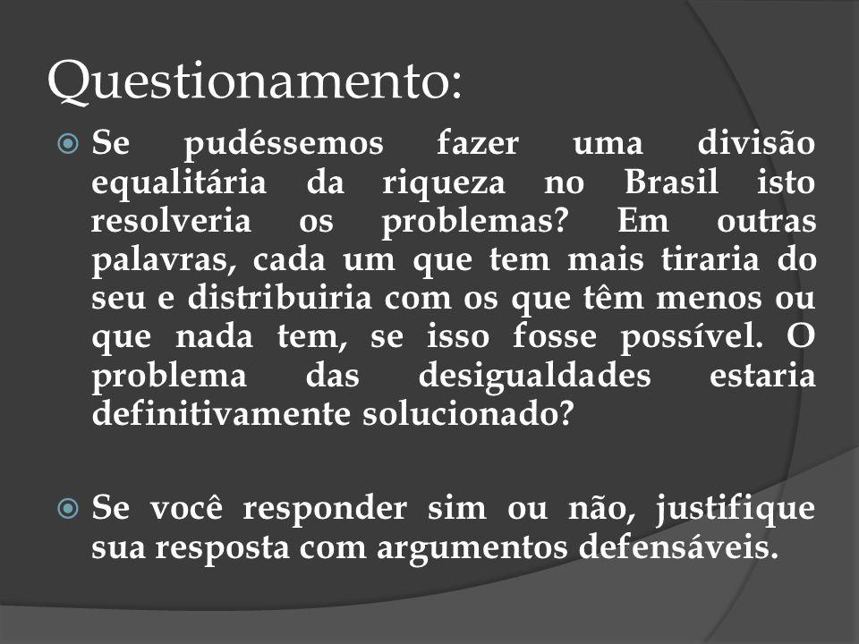 Questionamento: Se pudéssemos fazer uma divisão equalitária da riqueza no Brasil isto resolveria os problemas? Em outras palavras, cada um que tem mai