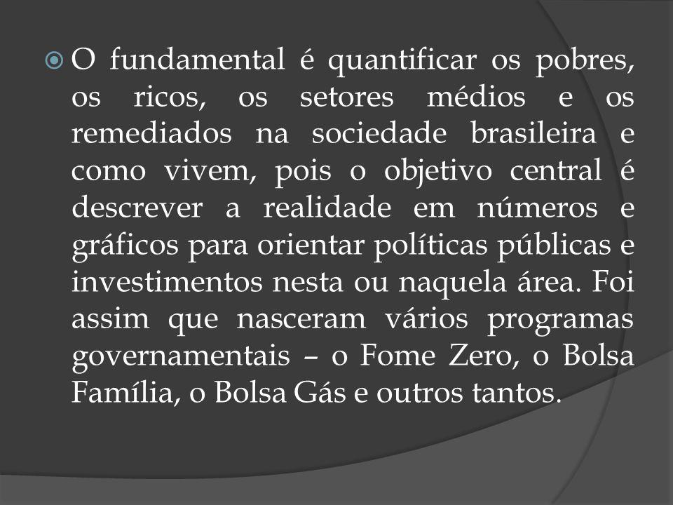 O fundamental é quantificar os pobres, os ricos, os setores médios e os remediados na sociedade brasileira e como vivem, pois o objetivo central é des