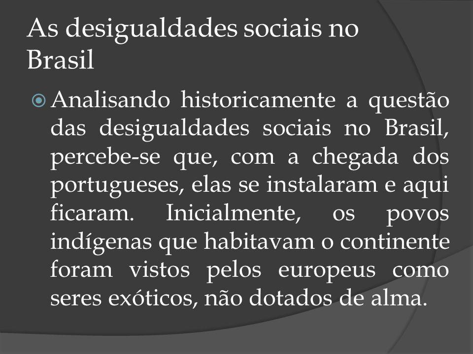 As desigualdades sociais no Brasil Analisando historicamente a questão das desigualdades sociais no Brasil, percebe-se que, com a chegada dos portugue