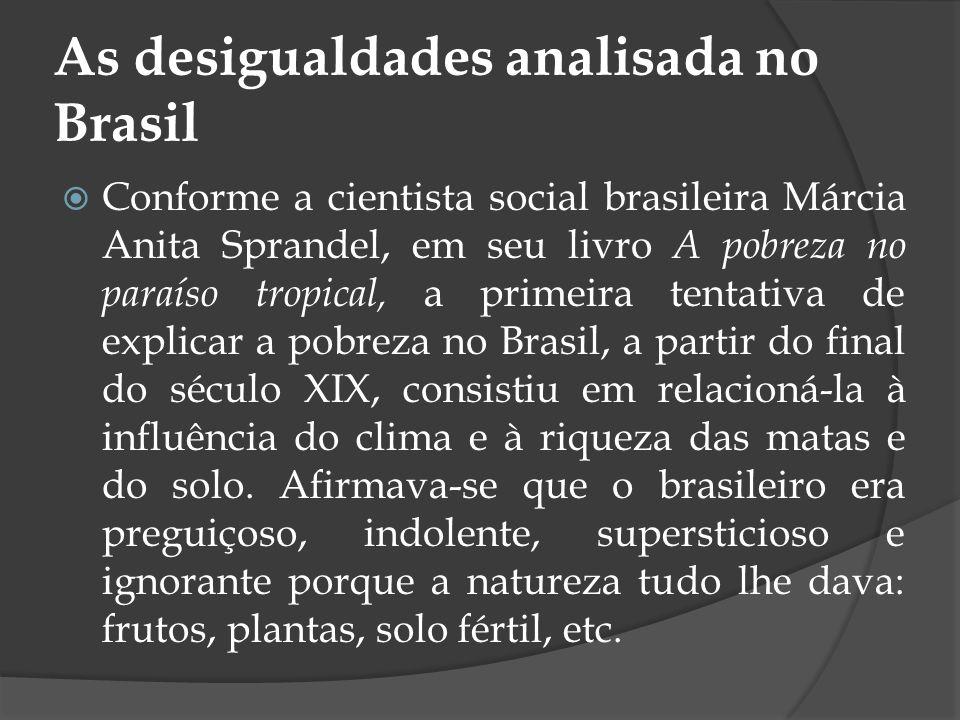 As desigualdades analisada no Brasil Conforme a cientista social brasileira Márcia Anita Sprandel, em seu livro A pobreza no paraíso tropical, a prime