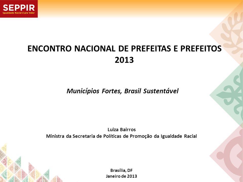 Brasília, DF Janeiro de 2013 Luiza Bairros Ministra da Secretaria de Políticas de Promoção da Igualdade Racial Municípios Fortes, Brasil Sustentável E