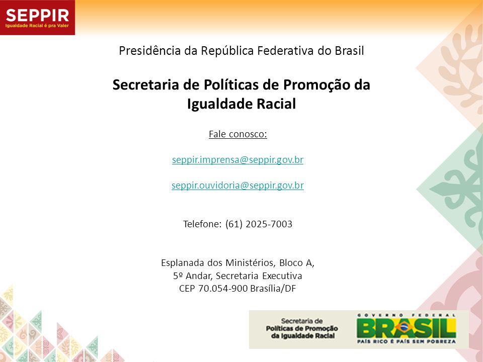Presidência da República Federativa do Brasil Secretaria de Políticas de Promoção da Igualdade Racial Fale conosco: seppir.imprensa@seppir.gov.br sepp