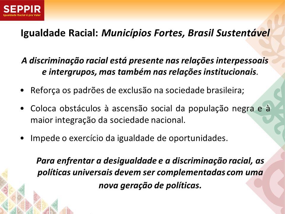Igualdade Racial: Municípios Fortes, Brasil Sustentável A discriminação racial está presente nas relações interpessoais e intergrupos, mas também nas