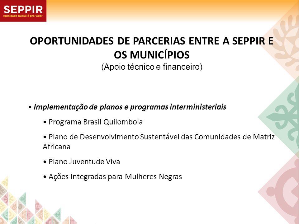 OPORTUNIDADES DE PARCERIAS ENTRE A SEPPIR E OS MUNICÍPIOS (Apoio técnico e financeiro) Implementação de planos e programas interministeriais Programa