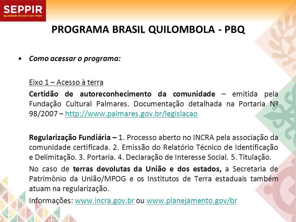 PROGRAMA BRASIL QUILOMBOLA - PBQ Como acessar o programa: Eixo 1 – Acesso à terra Certidão de autoreconhecimento da comunidade – emitida pela Fundação