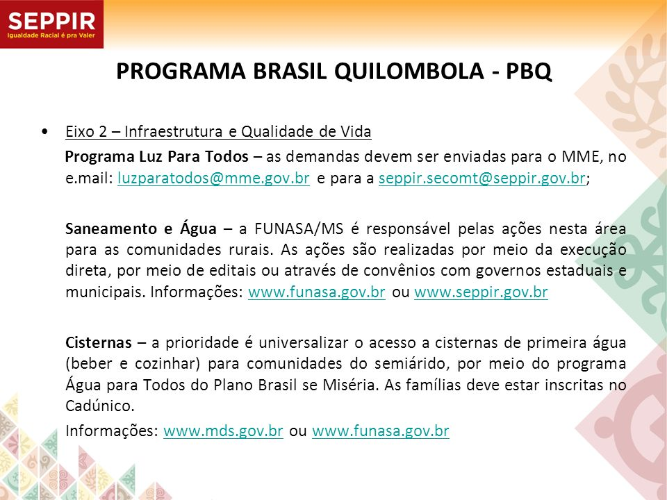 PROGRAMA BRASIL QUILOMBOLA - PBQ Eixo 2 – Infraestrutura e Qualidade de Vida Programa Luz Para Todos – as demandas devem ser enviadas para o MME, no e