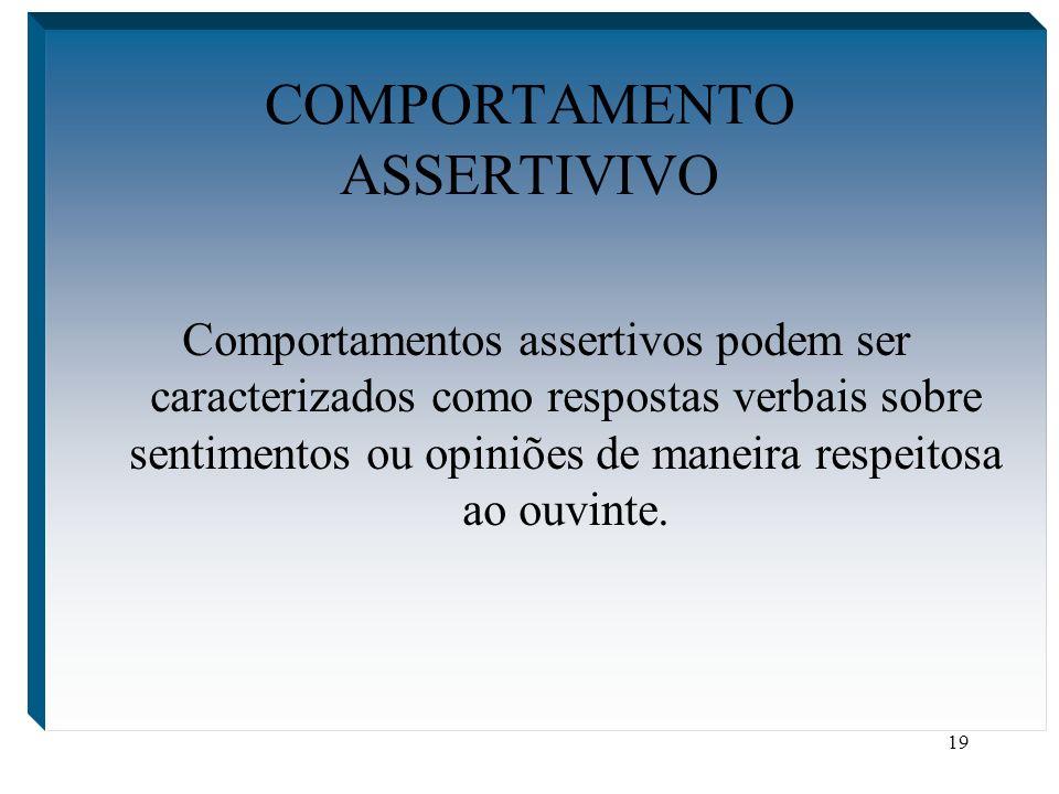 19 COMPORTAMENTO ASSERTIVIVO Comportamentos assertivos podem ser caracterizados como respostas verbais sobre sentimentos ou opiniões de maneira respei