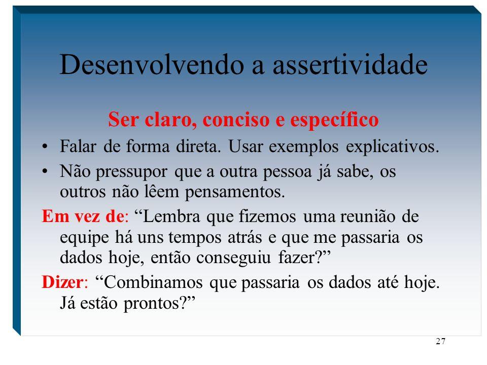 27 Desenvolvendo a assertividade Ser claro, conciso e específico Falar de forma direta. Usar exemplos explicativos. Não pressupor que a outra pessoa j