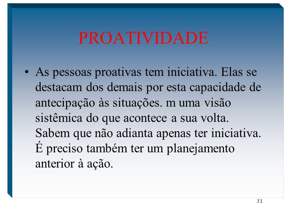 31 PROATIVIDADE As pessoas proativas tem iniciativa. Elas se destacam dos demais por esta capacidade de antecipação às situações. m uma visão sistêmic