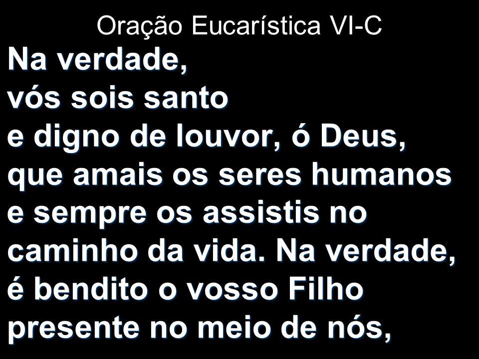 Oração Eucarística VI-C Na verdade, vós sois santo e digno de louvor, ó Deus, que amais os seres humanos e sempre os assistis no caminho da vida. Na v