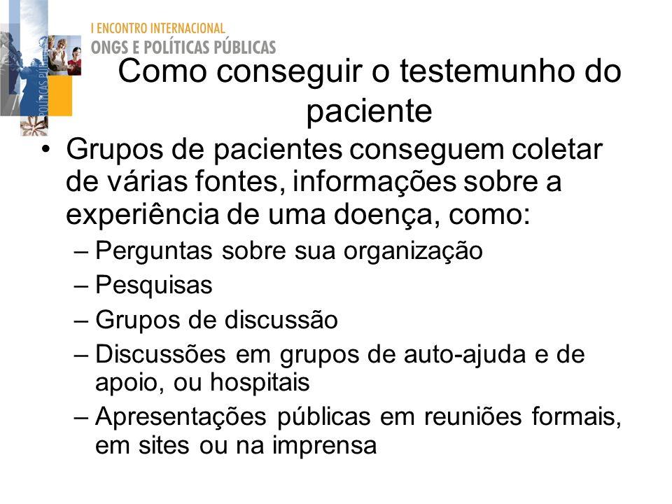 Como conseguir o testemunho do paciente Grupos de pacientes conseguem coletar de várias fontes, informações sobre a experiência de uma doença, como: –