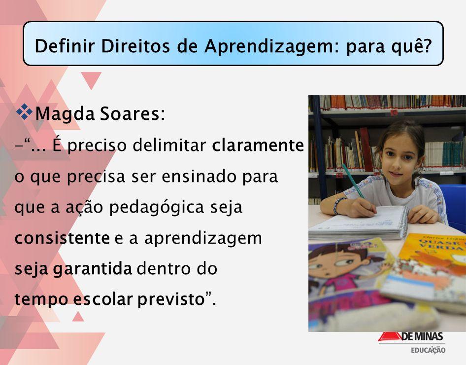 Definir Direitos de Aprendizagem: para quê? Magda Soares: -... É preciso delimitar claramente o que precisa ser ensinado para que a ação pedagógica se