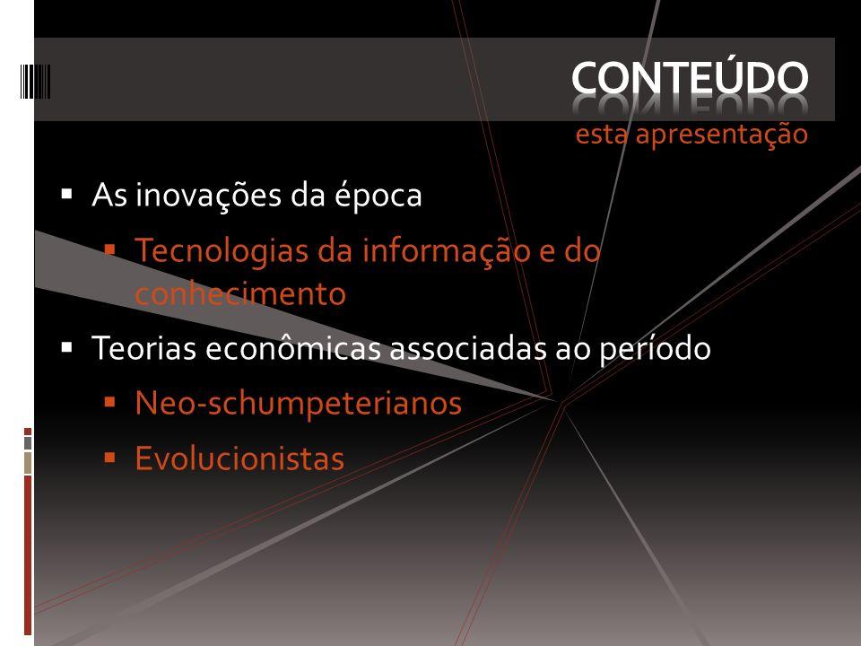 esta apresentação As inovações da época Tecnologias da informação e do conhecimento Teorias econômicas associadas ao período Neo-schumpeterianos Evolu
