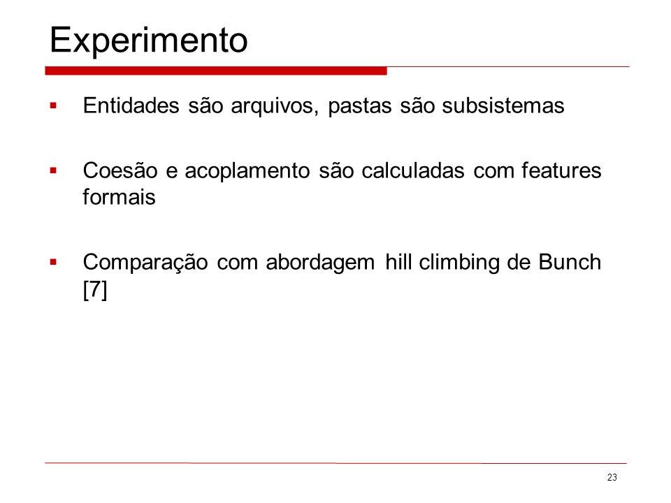 Experimento 23 Entidades são arquivos, pastas são subsistemas Coesão e acoplamento são calculadas com features formais Comparação com abordagem hill climbing de Bunch [7]