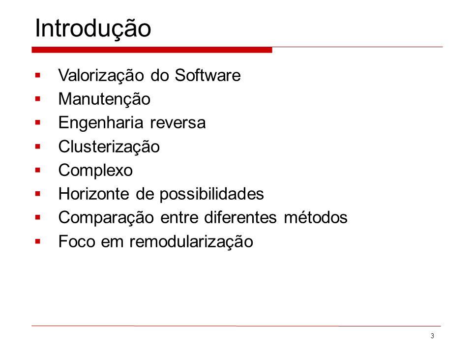 Introdução Valorização do Software Manutenção Engenharia reversa Clusterização Complexo Horizonte de possibilidades Comparação entre diferentes métodos Foco em remodularização 3