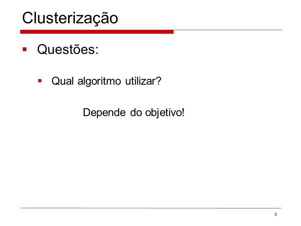 Clusterização Questões: Qual algoritmo utilizar Depende do objetivo! 8