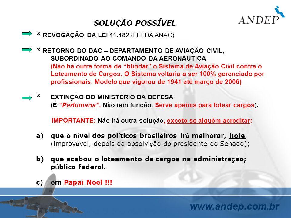 www.andep.com.br SOLUÇÃO POSSÍVEL * REVOGAÇÃO DA LEI 11.182 (LEI DA ANAC) * RETORNO DO DAC – DEPARTAMENTO DE AVIAÇÃO CIVIL, SUBORDINADO AO COMANDO DA