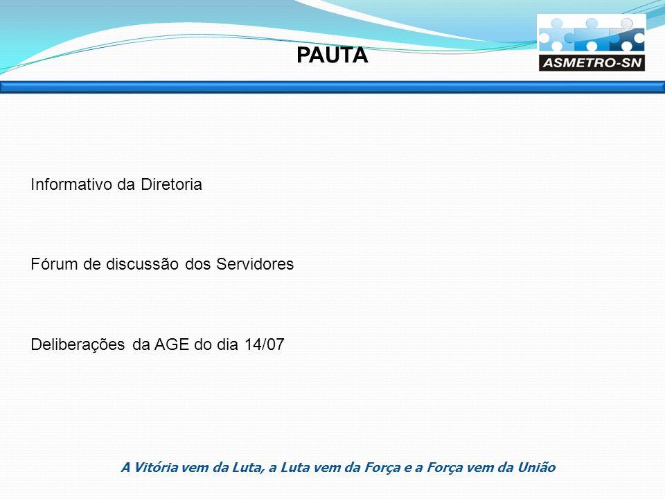 Informativo da Diretoria Fórum de discussão dos Servidores Deliberações da AGE do dia 14/07 PAUTA A Vitória vem da Luta, a Luta vem da Força e a Força