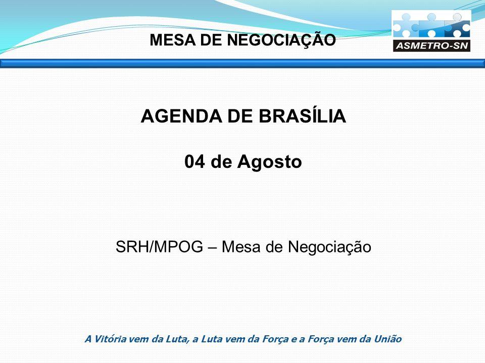 MESA DE NEGOCIAÇÃO AGENDA DE BRASÍLIA 04 de Agosto SRH/MPOG – Mesa de Negociação A Vitória vem da Luta, a Luta vem da Força e a Força vem da União