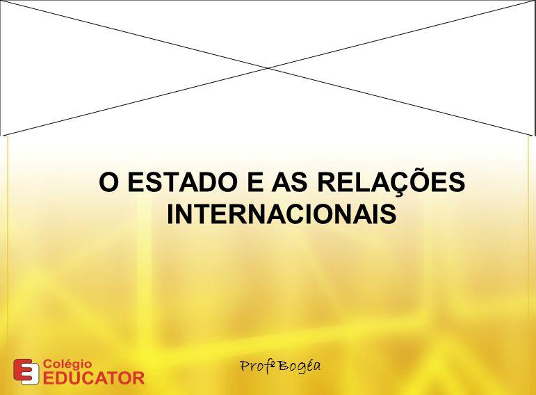 O ESTADO E AS RELAÇÕES INTERNACIONAIS Profº Bogéa