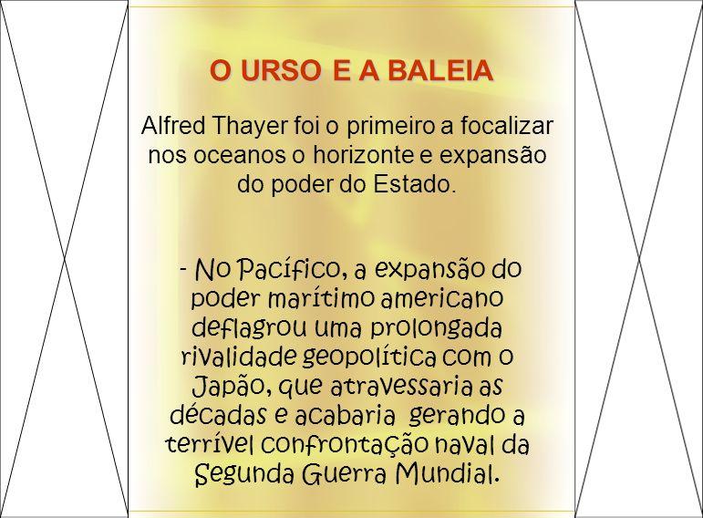 O URSO E A BALEIA Alfred Thayer foi o primeiro a focalizar nos oceanos o horizonte e expansão do poder do Estado. - No Pacífico, a expansão do poder m