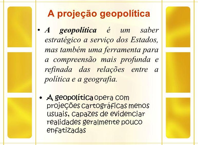 A projeção geopolítica A geopolítica opera com projeções cartográficas menos usuais, capazes de evidenciar realidades geralmente pouco enfatizadas A g