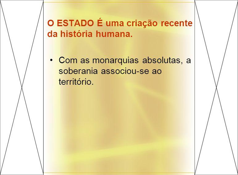 O ESTADO É uma criação recente da história humana. Com as monarquias absolutas, a soberania associou-se ao território.