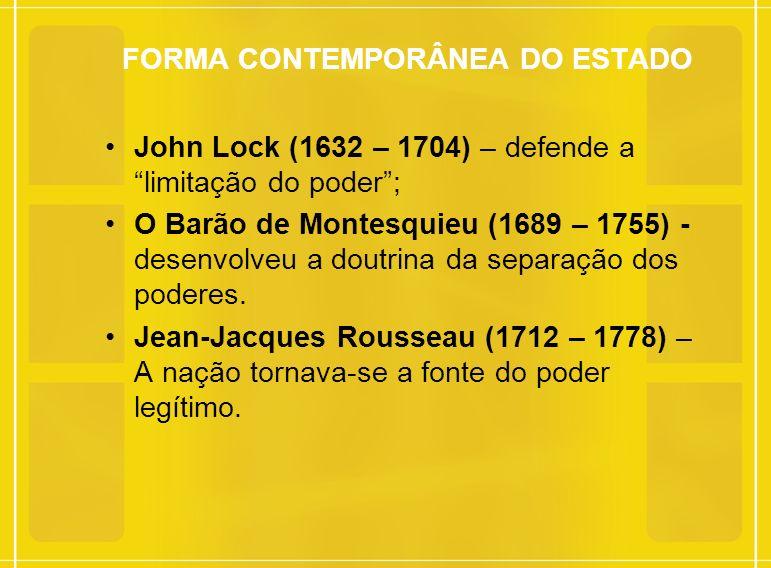 FORMA CONTEMPORÂNEA DO ESTADO John Lock (1632 – 1704) – defende a limitação do poder; O Barão de Montesquieu (1689 – 1755) - desenvolveu a doutrina da separação dos poderes.