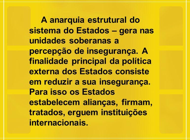 A anarquia estrutural do sistema do Estados – gera nas unidades soberanas a percepção de insegurança. A finalidade principal da política externa dos E