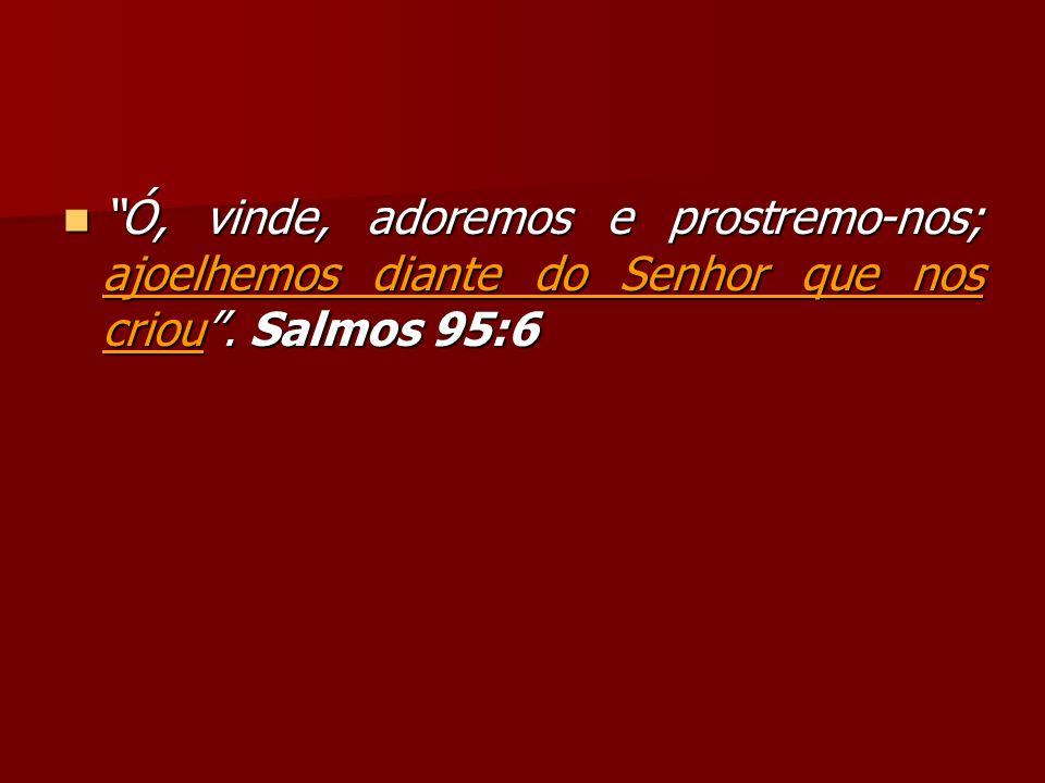 Ó, vinde, adoremos e prostremo-nos; ajoelhemos diante do Senhor que nos criou. Salmos 95:6 Ó, vinde, adoremos e prostremo-nos; ajoelhemos diante do Se