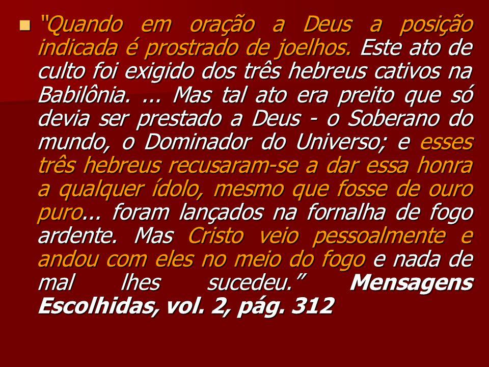 Quando em oração a Deus a posição indicada é prostrado de joelhos. Este ato de culto foi exigido dos três hebreus cativos na Babilônia.... Mas tal ato