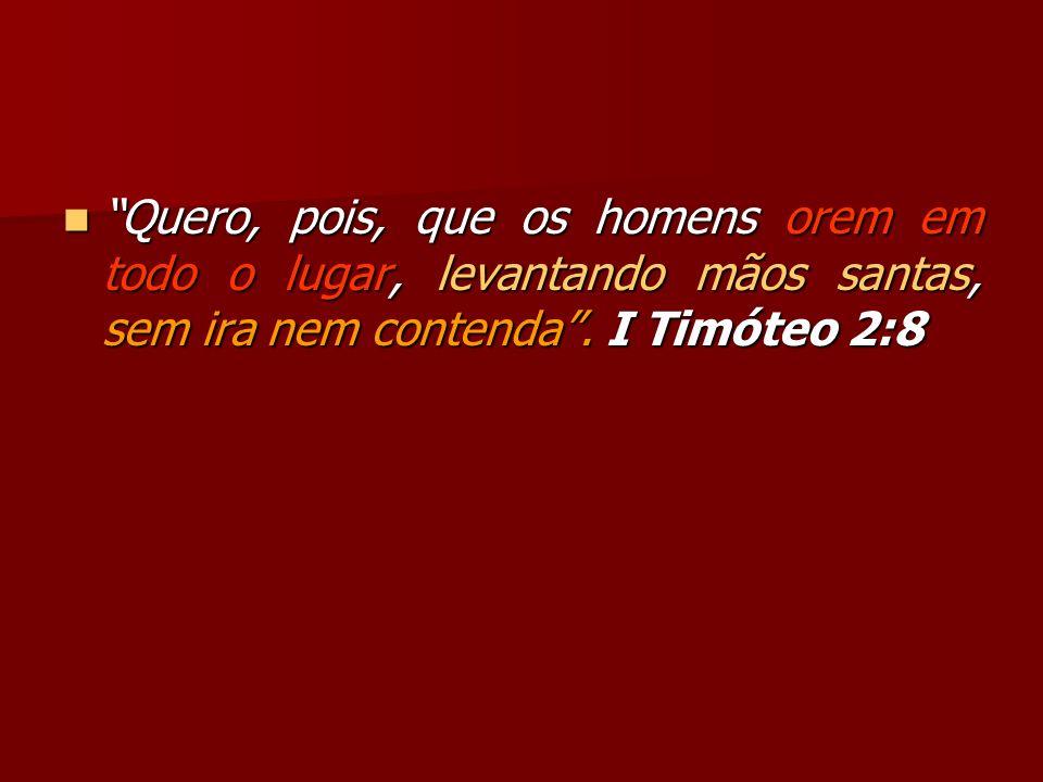 Quero, pois, que os homens orem em todo o lugar, levantando mãos santas, sem ira nem contenda. I Timóteo 2:8 Quero, pois, que os homens orem em todo o