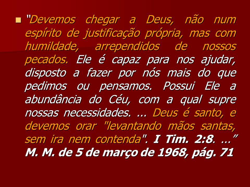 Devemos chegar a Deus, não num espírito de justificação própria, mas com humildade, arrependidos de nossos pecados. Ele é capaz para nos ajudar, dispo