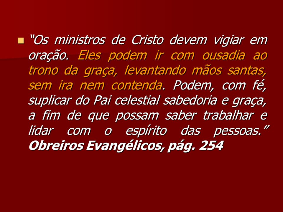 Os ministros de Cristo devem vigiar em oração. Eles podem ir com ousadia ao trono da graça, levantando mãos santas, sem ira nem contenda. Podem, com f