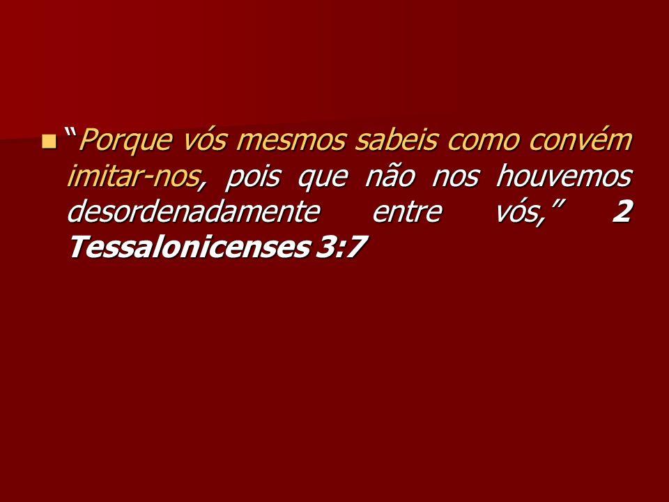 Porque vós mesmos sabeis como convém imitar-nos, pois que não nos houvemos desordenadamente entre vós, 2 Tessalonicenses 3:7Porque vós mesmos sabeis c